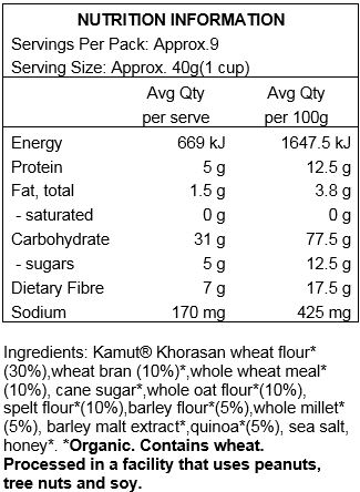 Kamut Khorosan wheat flour*(30%), wheat bran*(10%), whole wheat meal* (10%), evaporated cane juice*, whole oat flour*(10%), spelt flour*(10%), barley flour*(5%), whole millet*(5%), barley malt extract*, quinoa*(5%), sea salt, honey* Contains wheat. Produced in a facility that uses peanuts, tree nuts and soy.  *Organic